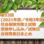 第53回(2021年度/令和3年度)社労士試験の受験案内~申し込み期間、試験日、合格発表日など~